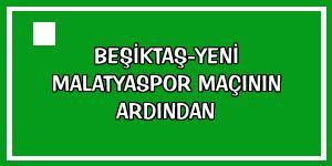 Beşiktaş-Yeni Malatyaspor maçının ardından