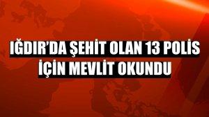 Iğdır'da şehit olan 13 polis için mevlit okundu