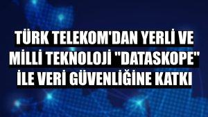 Türk Telekom'dan yerli ve milli teknoloji 'Dataskope' ile veri güvenliğine katkı