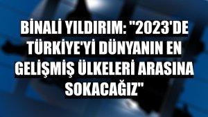 Binali Yıldırım: '2023'de Türkiye'yi dünyanın en gelişmiş ülkeleri arasına sokacağız'