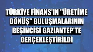 Türkiye Finans'ın 'Üretime Dönüş' buluşmalarının beşincisi Gaziantep'te gerçekleştirildi